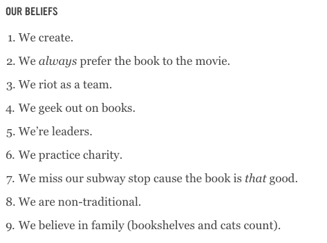 A screen cap of the Book Riot values, from the About Us section of the website on February 21, 2019. The values are, 1, We create; 2, We always prefer the book to the movie; 3, We riot as a team; 4, We geek out on books; 5, We're leaders; 6, We practice charity; 7, We miss our subway stop cause the book is that good; 8, We are non-traditional; 9, We believe in family (bookshelves and cats count).