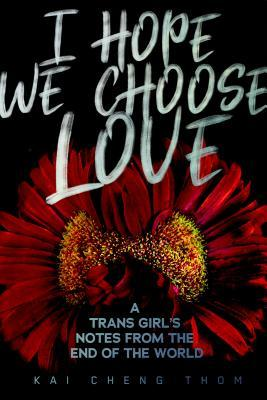 The cover of I Hope We Choose Love: A Trans Girl's Notes from the End of the World, by Kai Cheng Thom. A red flower with a yellow and red centre on a black background, with white lettering.