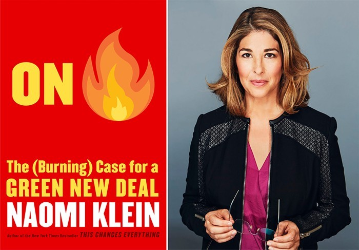 "On the left, the cover of Naomi Klein's new book, On Fire. It is a red cover with yellow text, where the word ""fire"" is represented by the flame emoji. The subtitle reads, ""The (Burning) Case for a Green New Deal. The author's name is in white text below. On the right is a popular image of Klein, a white woman with brown hair, looking directly into the camera. She is against a grey backdrop, holding her glasses in her hands, and wearing a black jacket over a pink shirt."
