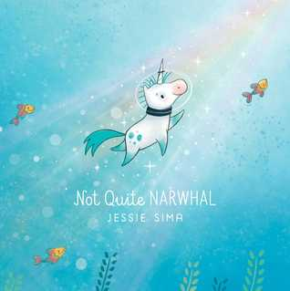 The cover of Not Quite Narwhal, by Jessie Sima. The cover depicts a unicorn wearing a scuba helmet, swimming in a ray of sunshine under the sea. There is help below and three fish swimming alongside.