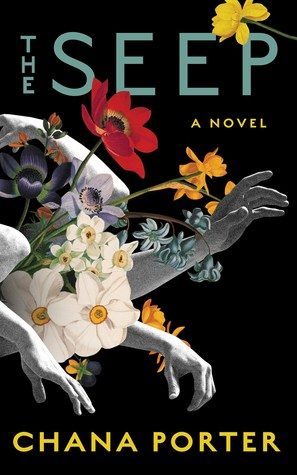 The cover of the book The Seep, by Chana Porter. Hands reach out from flowers and what appear to be bones on a black background.